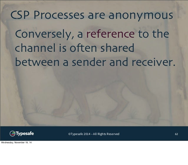 CSP Processes are anonymous  Conversely, a reference to the  channel is often shared  between a sender and receiver.  ©Typ...