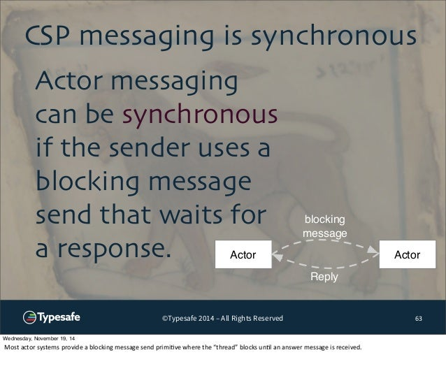 CSP messaging is synchronous  ©Typesafe 2014 – All Rights Reserved  63  Actor messaging  can be synchronous  if the sender...