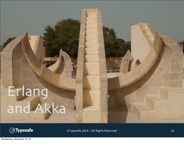 ©Typesafe 2014 – All Rights Reserved  Erlang  and Akka  65  Wednesday, November 19, 14