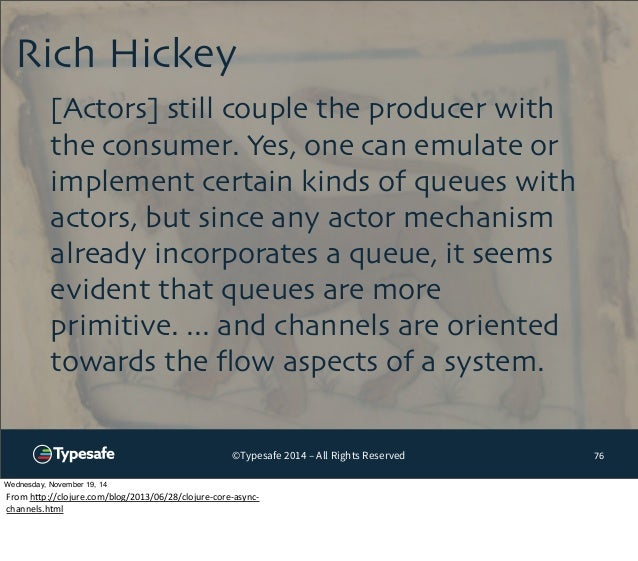 Rich Hickey  ©Typesafe 2014 – All Rights Reserved  76  [Actors] still couple the producer with  the consumer. Yes, one can...