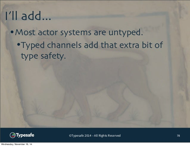©Typesafe 2014 – All Rights Reserved  I'll add...  78  •Most actor systems are untyped.  •Typed channels add that extra bi...
