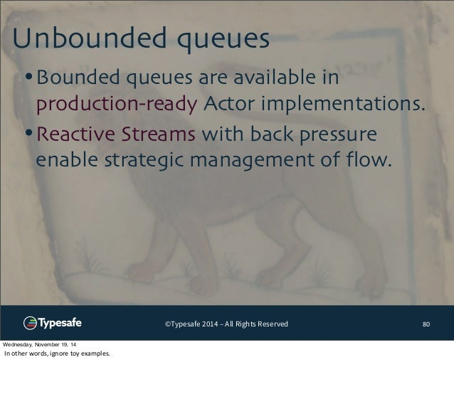 Unbounded queues  •Bounded queues are available in  production-ready Actor implementations.  •Reactive Streams with back p...