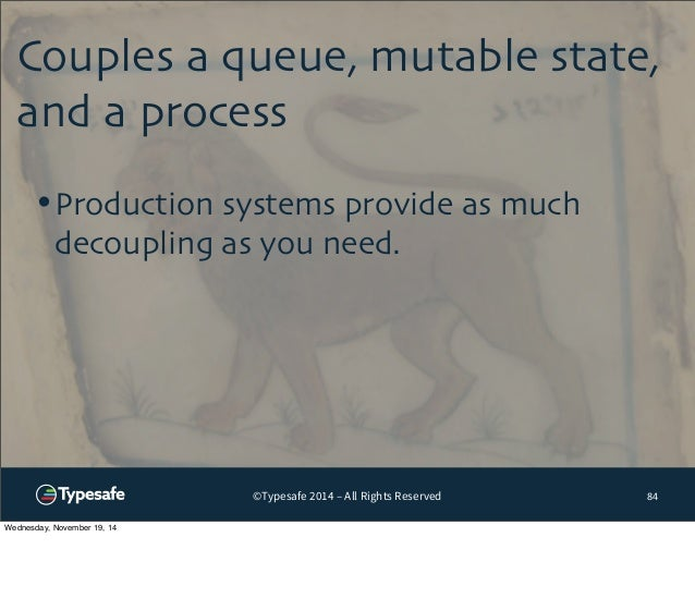Couples a queue, mutable state,  and a process  ©Typesafe 2014 – All Rights Reserved  84  •Production systems provide as m...