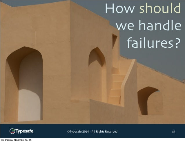 How should  we handle  failures?  ©Typesafe 2014 – All Rights Reserved 87  Wednesday, November 19, 14
