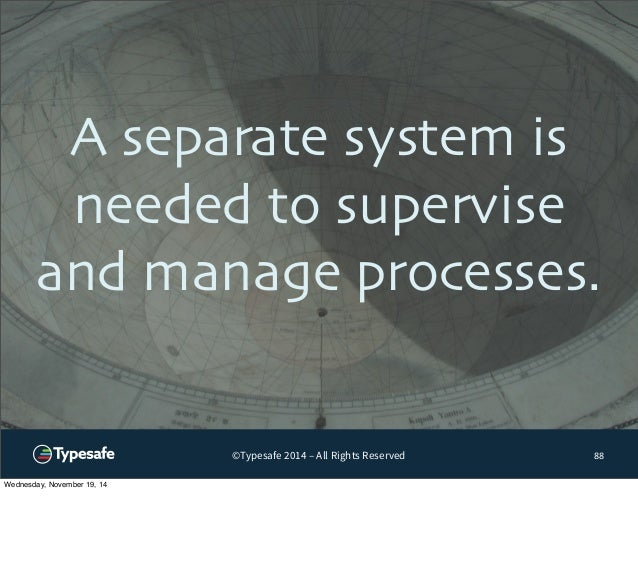 A separate system is  needed to supervise  and manage processes.  ©Typesafe 2014 – All Rights Reserved  88  Wednesday, Nov...