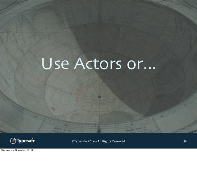 Use Actors or...  ©Typesafe 2014 – All Rights Reserved  89  Wednesday, November 19, 14