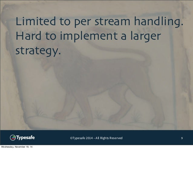 Limited to per stream handling.  Hard to implement a larger  strategy.  ©Typesafe 2014 – All Rights Reserved 9  Wednesday,...