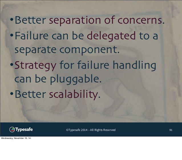 •Better separation of concerns.  •Failure can be delegated to a  separate component.  •Strategy for failure handling  can ...