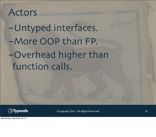 ©Typesafe 2014 – All Rights Reserved  Actors  93  -Untyped interfaces.  -More OOP than FP.  -Overhead higher than  functio...