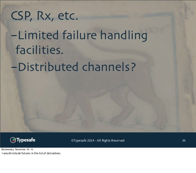 CSP, Rx, etc.  ©Typesafe 2014 – All Rights Reserved  95  -Limited failure handling  facilities.  -Distributed channels?  W...