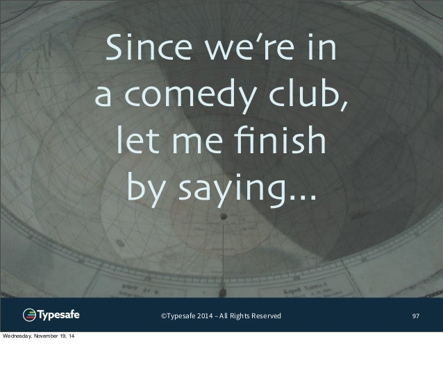 Since we're in  a comedy club,  let me finish  by saying...  ©Typesafe 2014 – All Rights Reserved  97  Wednesday, November...