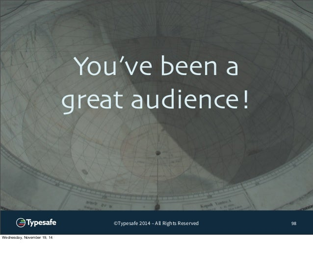 You've been a  great audience!  ©Typesafe 2014 – All Rights Reserved  98  Wednesday, November 19, 14