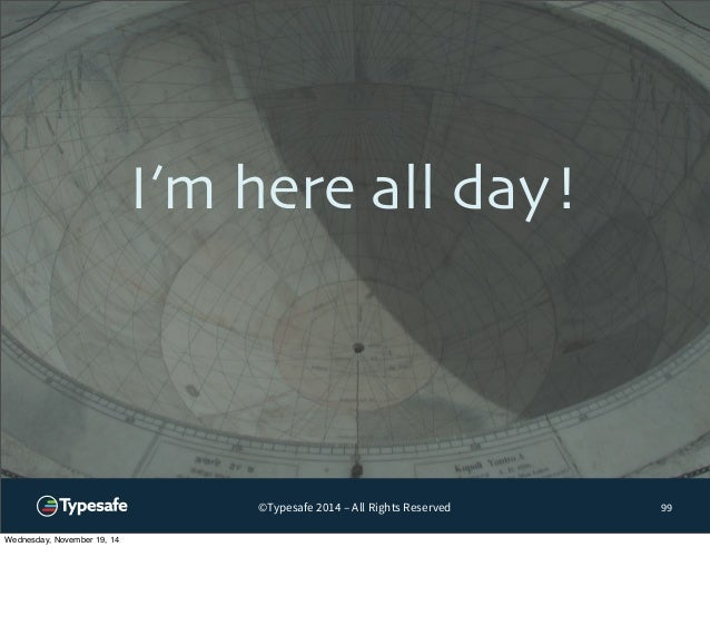 I'm here all day!  ©Typesafe 2014 – All Rights Reserved  99  Wednesday, November 19, 14