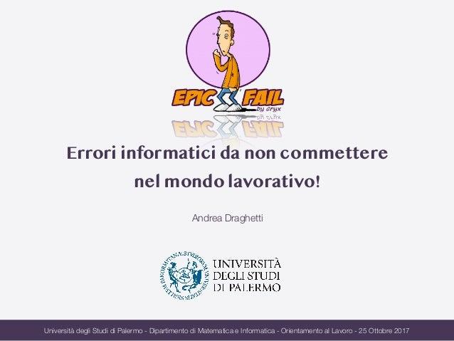 Errori informatici da non commettere nel mondo lavorativo! Andrea Draghetti Università degli Studi di Palermo - Dipartimen...