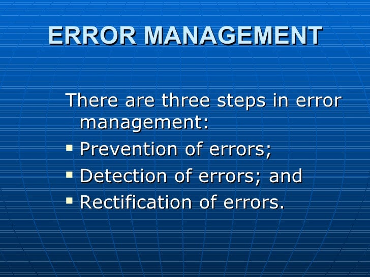 ERROR MANAGEMENT There are three steps in error   management:  Prevention of errors;  Detection of errors; and  Rectifi...