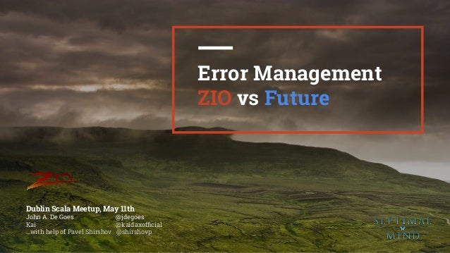 1 Error Management ZIO vs Future Dublin Scala Meetup, May 11th John A. De Goes  @jdegoes Kai @kaidaxofficial ...with help ...