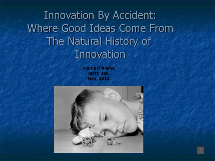 Innovation By Accident: Where Good Ideas Come From The Natural History of  Innovation Donna D'Alema EDTC 265 May, 2011