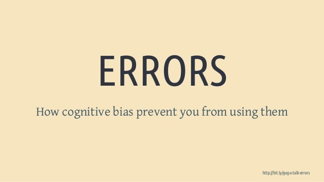 ERRORS How cognitive bias prevent you from using them http://bit.ly/gugu-talk-errors