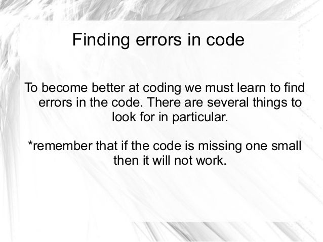 Finding errors in code To become better at coding we must learn to find errors in the code. There are several things to lo...