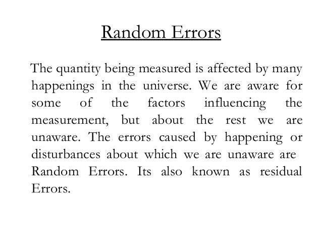Random Errors The quantity being measured is affected by many happenings in the universe. We are aware for some of the fac...