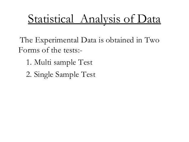 Statistical Analysis of Data The Experimental Data is obtained in Two Forms of the tests:- 1. Multi sample Test 2. Single ...