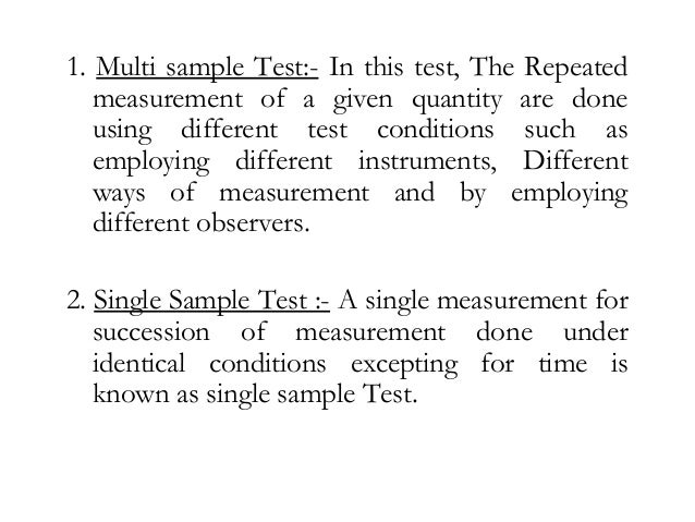 1. Multi sample Test:- In this test, The Repeated measurement of a given quantity are done using different test conditions...