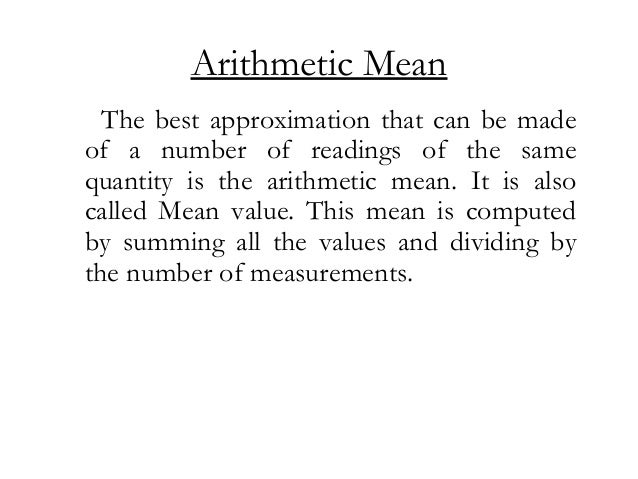 Arithmetic Mean The best approximation that can be made of a number of readings of the same quantity is the arithmetic mea...