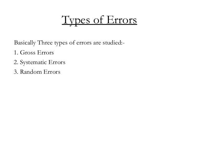Types of Errors Basically Three types of errors are studied:- 1. Gross Errors 2. Systematic Errors 3. Random Errors