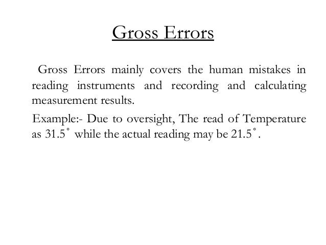 Gross Errors Gross Errors mainly covers the human mistakes in reading instruments and recording and calculating measuremen...