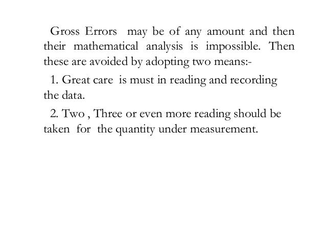 Gross Errors may be of any amount and then their mathematical analysis is impossible. Then these are avoided by adopting t...
