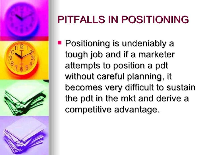 PITFALLS IN POSITIONING <ul><li>Positioning is undeniably a tough job and if a marketer attempts to position a pdt without...