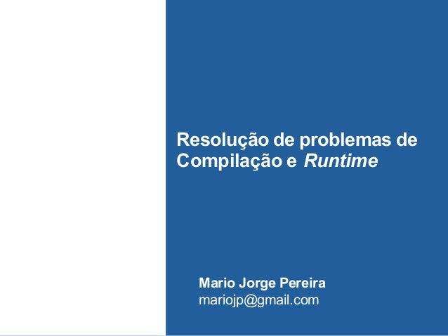 Resolução de problemas de Compilação e Runtime Mario Jorge Pereira mariojp@gmail.com