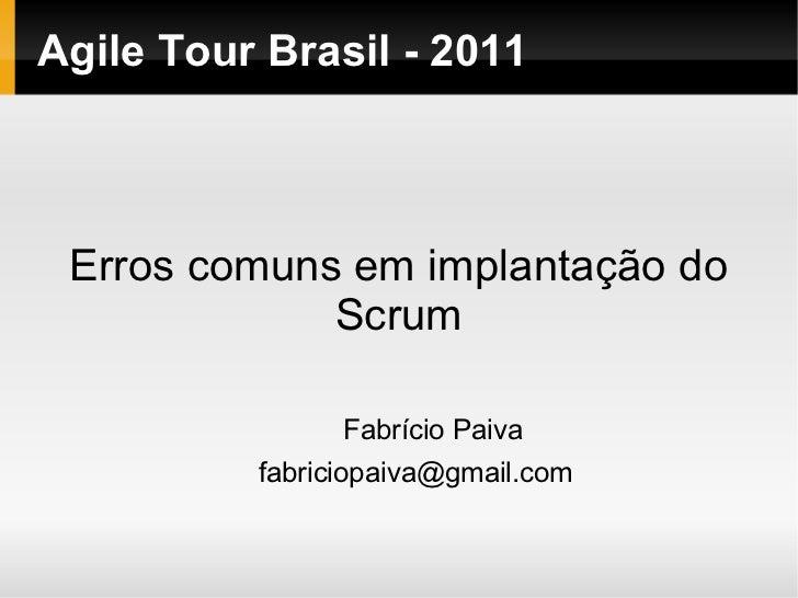 Agile Tour Brasil - 2011 Erros comuns em implantação do             Scrum                Fabrício Paiva          fabriciop...