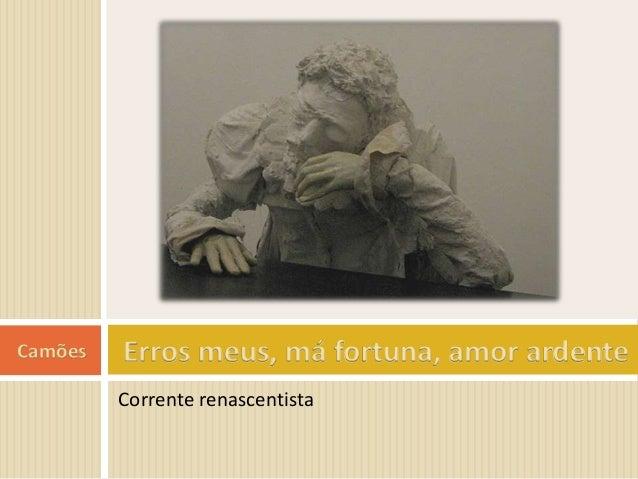 Camões   Erros meus, má fortuna, amor ardente         Corrente renascentista
