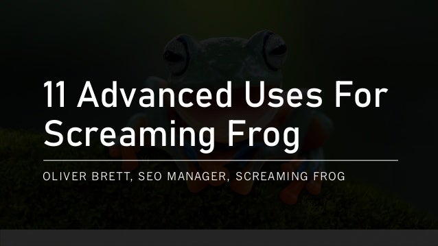 11 Advanced Uses For Screaming Frog OLIVER BRETT, SEO MANAGER, SCREAMING FROG