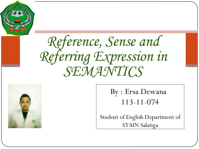 Reference, Sense and Referring Expression in SEMANTICS By : Ersa Dewana 113-11-074 Student of English Department of STAIN ...