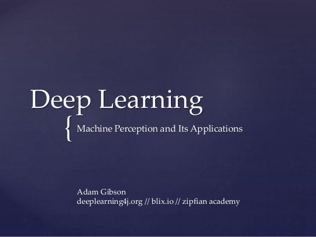 { Deep Learning Machine Perception and Its Applications Adam Gibson deeplearning4j.org // blix.io // zipfian academy