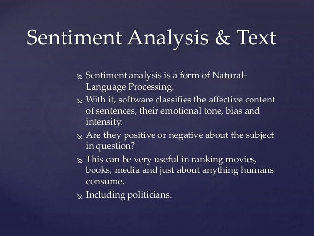  Sentiment analysis is a form of Natural- Language Processing.  With it, software classifies the affective content of se...