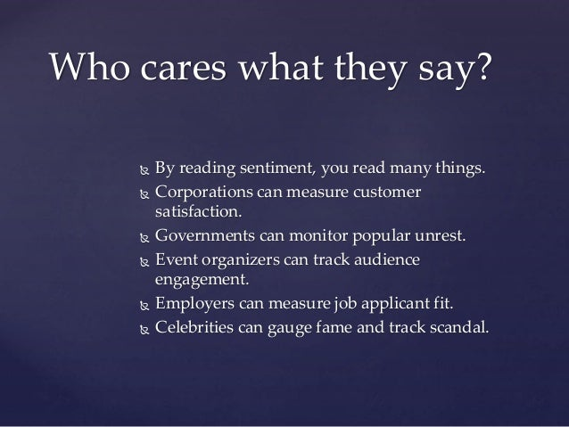  By reading sentiment, you read many things.  Corporations can measure customer satisfaction.  Governments can monitor ...
