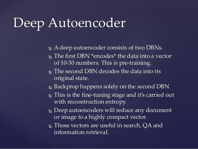  A deep autoencoder consists of two DBNs.  The first DBN *encodes* the data into a vector of 10-30 numbers. This is pre-...