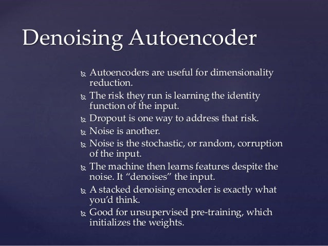  Autoencoders are useful for dimensionality reduction.  The risk they run is learning the identity function of the input...