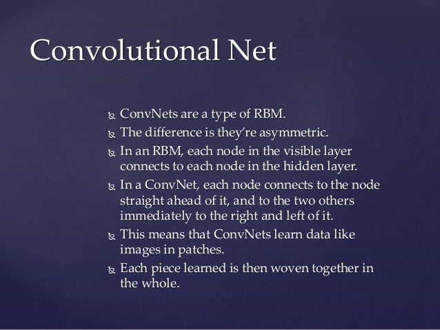  ConvNets are a type of RBM.  The difference is they're asymmetric.  In an RBM, each node in the visible layer connects...
