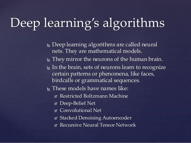  Deep learning algorithms are called neural nets. They are mathematical models.  They mirror the neurons of the human br...