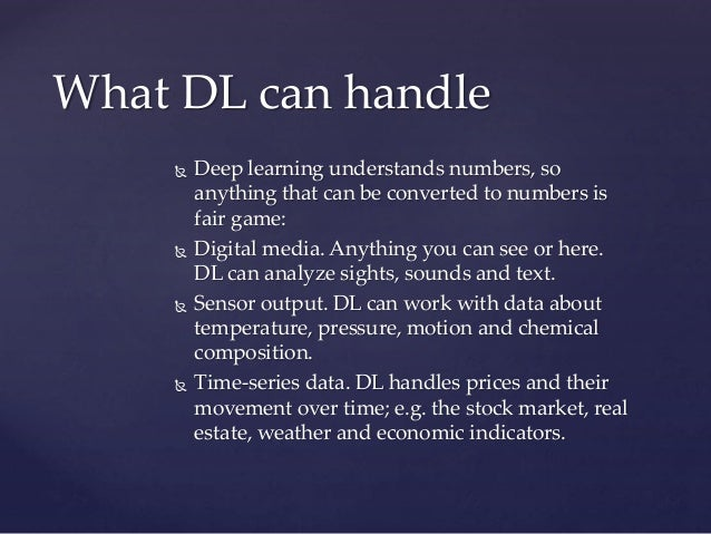  Deep learning understands numbers, so anything that can be converted to numbers is fair game:  Digital media. Anything ...