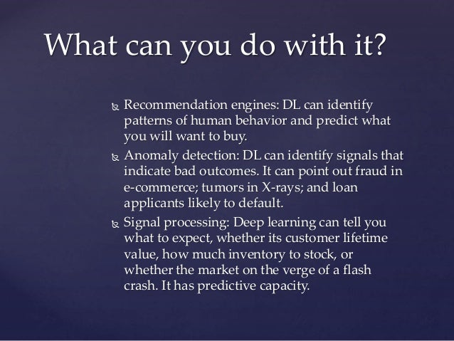  Recommendation engines: DL can identify patterns of human behavior and predict what you will want to buy.  Anomaly dete...