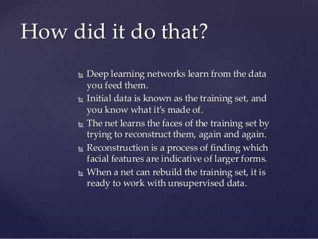  Deep learning networks learn from the data you feed them.  Initial data is known as the training set, and you know what...