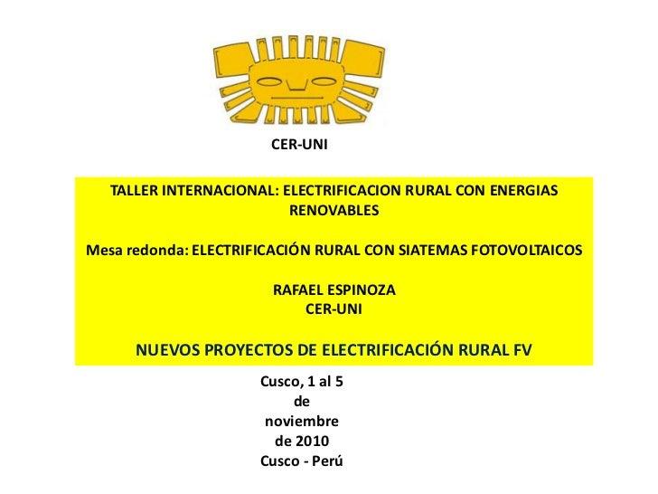 CER-UNI<br />TALLER INTERNACIONAL: ELECTRIFICACION RURAL CON ENERGIAS RENOVABLES <br />Mesa redonda: ELECTRIFICACIÓN RURAL...