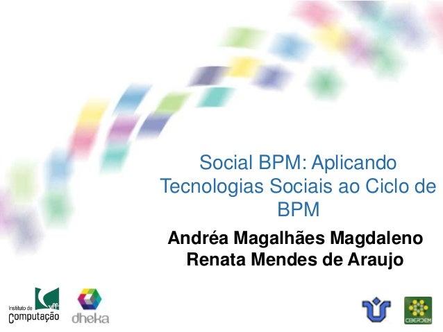 Social BPM: Aplicando Tecnologias Sociais ao Ciclo de BPM Andréa Magalhães Magdaleno Renata Mendes de Araujo