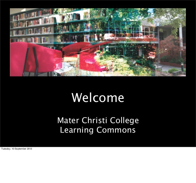 Welcome Mater Christi College Learning Commons Tuesday, 10 September 2013