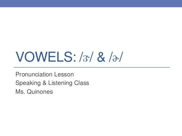 VOWELS: /ɝ/ & /ɚ/ Pronunciation Lesson Speaking & Listening Class Ms. Quinones